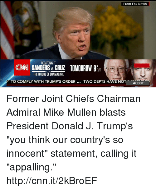 """Appalled, Memes, and 🤖: DEBATE NIGHT  CNN SANDERS CRUZ TOMORROW 9R  THE FUTURE OF OBAMACARE  TO COMPLY WITH TRUMP'S ORDER  TWO DEPTS H  From Fox News  T AC360  NO Former Joint Chiefs Chairman Admiral Mike Mullen blasts President Donald J. Trump's """"you think our country's so innocent"""" statement, calling it """"appalling."""" http://cnn.it/2kBroEF"""