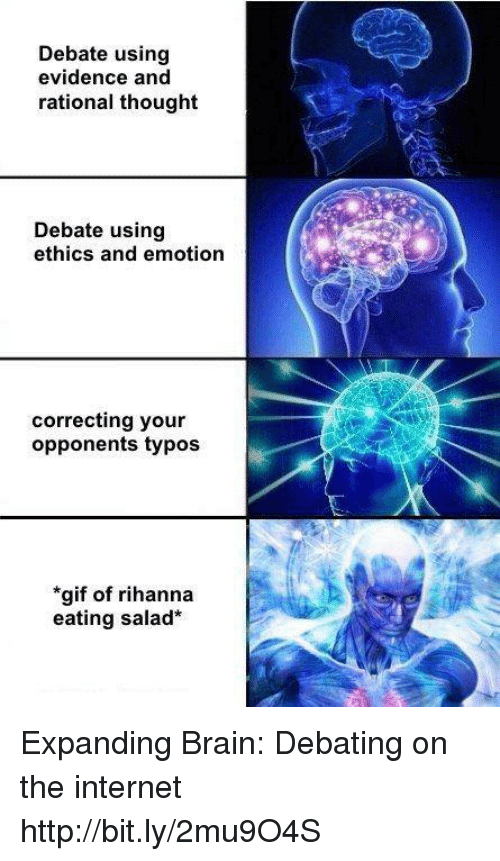 Brains, Dank, and Gif: Debate using  evidence and  rational thought  Debate using  ethics and emotion  correcting your  opponents typos  *gif of rihanna  eating salad Expanding Brain: Debating on the internet http://bit.ly/2mu9O4S