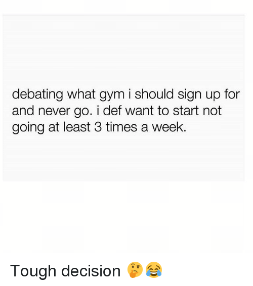 Gym, Tough, and Never: debating what gym i should sign up for  and never go. i def want to start not  going at least 3 times a week. Tough decision 🤔😂