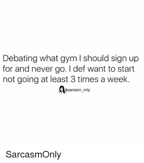 Funny, Gym, and Memes: Debating what gym l should sign up  for and never go. I def want to start  not going at least 3 times a week  @sarcasm_only SarcasmOnly