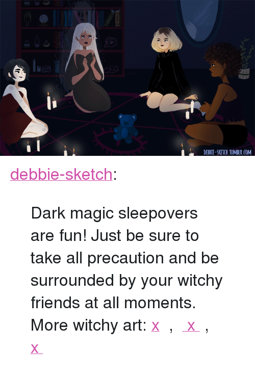 """dark magic: DEBBIE-SKETCH. TUMBLR.CONM <p><a class=""""tumblr_blog"""" href=""""http://debbie-sketch.tumblr.com/post/138063240769"""">debbie-sketch</a>:</p> <blockquote> <p>Dark magic sleepovers are fun! Just be sure to take all precaution and be surrounded by your witchy friends at all moments.</p> <p>More witchy art: <a href=""""http://debbie-sketch.tumblr.com/post/135474557544/witchy-sleepovers-are-the-best-more-witch"""">x</a> , <a href=""""http://debbie-sketch.tumblr.com/post/128950677989/lluvia-de-septiembre-more-witchy-stuff-x-x-x""""> x </a>,  <a href=""""http://debbie-sketch.tumblr.com/post/123512130634/have-you-ever-been-to-the-witchcraft-store-ask"""">x</a></p> </blockquote>"""
