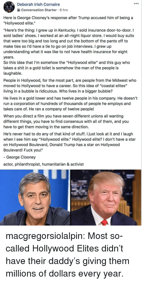 "Donald Trump, Fuck You, and Irish: Deborah Irish Cornaire  2Conversation Starter 6 hrs  Here is George Clooney's response after Trump accused him of being a  ""Hollywood elite.""  ""Here's the thing: I grew up in Kentucky. I sold insurance door-to-door. I  sold ladies' shoes. I worked at an all-night liquor store. I would buy suits  that were too big and too long and cut the bottom of the pants off to  make ties so l'd have a tie to go on job interviews. I grew up  understanding what it was like to not have health insurance for eight  years.  So this idea that I'm somehow the ""Hollywood elite"" and this guy who  takes a shit in a gold toilet is somehow the man of the people is  laughable.  People in Hollywood, for the most part, are people from the Midwest who  moved to Hollywood to have a career. So this idea of ""coastal elites""  living in a bubble is ridiculous. Who lives in a bigger bubble?  He lives in a gold tower and has twelve people in his company. He doesn't  run a corporation of hundreds of thousands of people he employs and  takes care of. He ran a company of twelve people!  When you direct a film you have seven different unions all wanting  different things, you have to find consensus with all of them, and you  have to get them moving in the same direction.  He's never had to do any of that kind of stuff. I just look at it and I laugh  when I see him say ""Hollywood elite."" Hollywood elite? I don't have a star  on Hollywood Boulevard, Donald Trump has a star on Hollywood  Boulevard! Fuck you!""  - George Clooney  actor, philanthropist, humanitarian & activist macgregorsiolalpin: Most so-called Hollywood Elites didn't have their daddy's giving them millions of dollars every year."