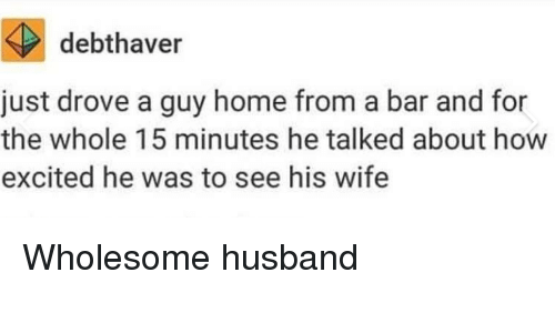 Home, Husband, and Wife: debthaver  just drove a guy home from a bar and for  the whole 15 minutes he talked about how  excited he was to see his wife Wholesome husband