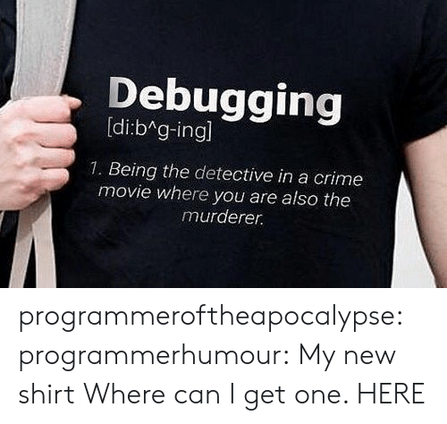 Crime, Tumblr, and Blog: Debugging  [di:bAg-ingl  1. Being the detective in a crime  movie where you are also the  murderer. programmeroftheapocalypse: programmerhumour:  My new shirt  Where can I get one.   HERE