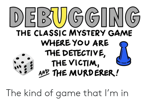 Game, Mystery, and Detective: DEBUGGING  THE CLASSICC MYSTERY GAME  WHERE YOU ARE  THE DETECTIVE,  THE VICTIM,  AN THE MURDERER! The kind of game that I'm in