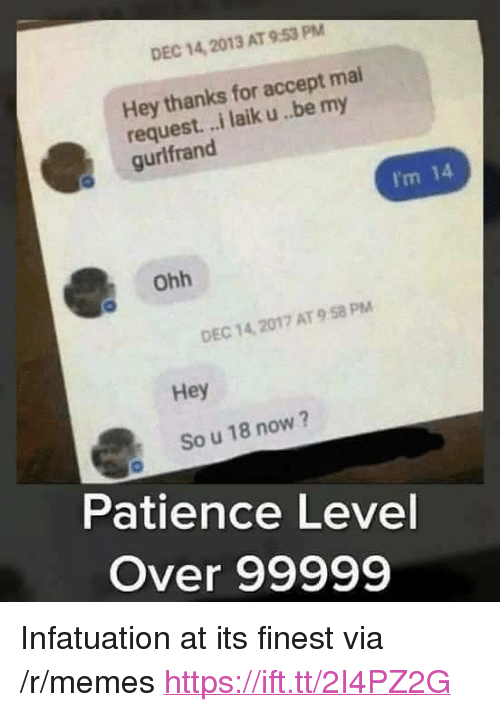 """Im 14: DEC 14, 2013 AT 9.53 PM  Hey thanks for accept mai  request. ..i laik u..be my  gurlfrand  I'm 14  ohh  DEC 14, 2017 AT 9 58 PM  Hey  So u 18 now?  Patience Level  Over 99999 <p>Infatuation at its finest via /r/memes <a href=""""https://ift.tt/2I4PZ2G"""">https://ift.tt/2I4PZ2G</a></p>"""