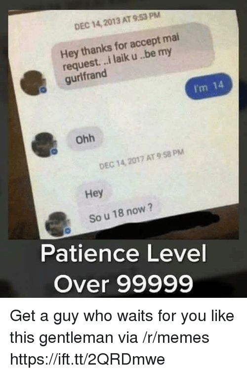Im 14: DEC 14, 2013 AT 9:53 PM  Hey thanks for accept mai  request. ..i laik u..be my  gurlfrand  I'm 14  Ohh  DEC 14, 2017 AT 9 58 PM  Hey  So u 18 now?  Patience Level  Over 99999 Get a guy who waits for you like this gentleman via /r/memes https://ift.tt/2QRDmwe
