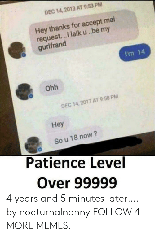 Im 14: DEC 14, 2013 AT 9:53 PM  Hey thanks for accept mai  request...i laik u. ..be my  gurlfrand  I'm 14  Ohh  DEC 14,2017 AT 9.58 PM  Hey  So u 18 now ?  Patience Level  Over 99999 4 years and 5 minutes later…. by nocturnalnanny FOLLOW 4 MORE MEMES.