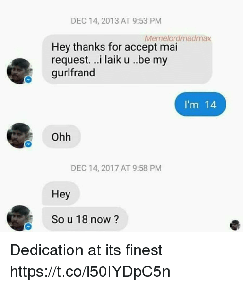 Im 14: DEC 14, 2013 AT 9:53 PM  Memelordmadmax  Hey thanks for accept mai  request. ..i laik u ..be my  gurlfrand  I'm 14  Ohh  DEC 14, 2017 AT 9:58 PM  Hey  So u 18 now ? Dedication at its finest https://t.co/l50IYDpC5n
