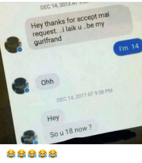 Im 14: DEC 14 2013  Hey thanks for accept mai  request...i laik u .be my  o gurlfrand  I'm 14  Ohh  DEC 14, 2017 AT9 58 PM  Hey  So u 18 now? 😂😂😂😂😂