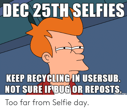Usersub: DEC 25TH SELFIES  KEEP RECYCLING IN USERSUB.  NOT SURE IFBUG OR REPOSTS.  maue on imgur Too far from Selfie day.
