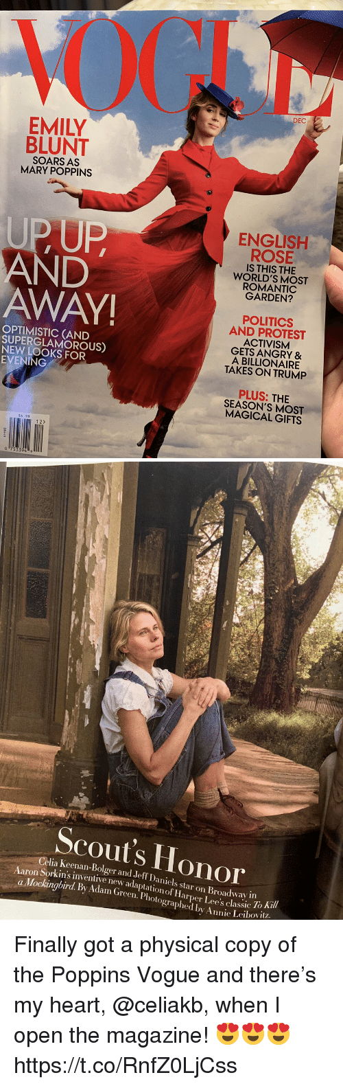 Emily Blunt, Memes, and Politics: DEC  EMILY  BLUNT  SOARS AS  MARY POPPINS  UPUP  AND  AWAY  ENGLISH  ROSE  IS THIS THE  WORLD'S MOST  ROMANTIC  GARDEN?  OPTIMISTIC (AND  SUPERGLAMOROUS)  NEW LOOKS FOR  EVENING  POLITICS  AND PROTEST  ACTIVISM  GETS ANGRY &  A BILLIONAIRE  TAKES ON TRUMP  PLUS: THIE  SEASON'S MOST  MAGICAL GIFTS  $6.99  12>   Scout's Honor  Celia Keenan-Bolger and Jeff Daniels star on Broadway in  Sorkin's inventive new adaptation of Harper Lee's classic 10  To Ki  a Mockingbird. By Adam (Green. Photographed by Annie Leibovit? Finally got a physical copy of the Poppins Vogue and there's my heart, @celiakb, when I open the magazine! 😍😍😍 https://t.co/RnfZ0LjCss