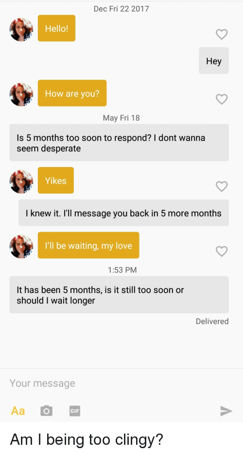 Desperate, Gif, and Hello: Dec Fri 22 2017  Hello!  Hey  How are you?  May Fri 18  Is 5 months too soon to respond? I dont wanna  seem desperate  Yikes  I knew it. I'll message you back in 5 more months  I'll be waiting, my love  1:53 PM  It has been 5 months, is it still too soon or  should I wait longer  Delivered  Your message  Aa O  GIF Am I being too clingy?