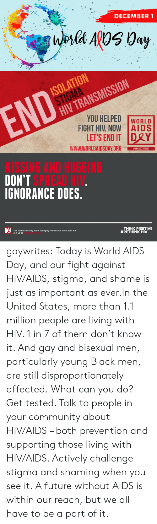 Prevention: DECEMBER 1  Wesla ApOS 0ay   ISOLATION  STIGMA  HIV TRANSMISSION  END  YOU HELPED  FIGHT HIV, NOW AIDS  LET'S END IT DRY  WORLD  www.WORLDAIDSDAY.ORG  POWERED BY NAT   KISSING AND HUGGING  DON'T SPREAD HIV.  IGNORANCE DOES.  NAT  THINK PRSITIVE  #RETHINK HIV  This World Aids Day, we're changing the way the world sees HIV.  Join us at gaywrites:  Today is World AIDS Day, and our fight against HIV/AIDS, stigma, and shame is just as important as ever.In the United States, more than 1.1 million people are living with HIV. 1 in 7 of them don't know it. And gay and bisexual men, particularly young Black men, are still disproportionately affected. What can you do? Get tested. Talk to people in your community about HIV/AIDS – both prevention and supporting those living with HIV/AIDS. Actively challenge stigma and shaming when you see it. A future without AIDS is within our reach, but we all have to be a part of it.