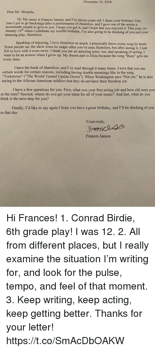 "Birthday, Love, and Memes: December 10, 2018  Dear Mr. Miranda,  Hi. My name is Frances Jansen, and I'm eleven years old. I share your birthday! One  time I got to go backstage after a performance of Hamilton, and I gave one of the actors a  homemade candle to give to you. I hope you got it, and I hope that you enjoyed it. This year, on  January 16th when I celebrate my twelfth birthday, I'm also going to be thinking of you and your  amazing play, Hamilton.  Speaking of enjoying, I love Hamilton so much. I practically know every song by heart.  Some people say the show loses its magic after you've seen Hamilton, but after seeing it, I just  fell in love with it even more. I think you are an amazing actor, too, and speaking of acting, I  want to be an actress when I grow up. My dream part is Eliza because the song ""Burn"" gets me  every time.  I have the book of Hamilton, and I've read through it many times. I love that you use  certain words for certain reasons, including having double meanings like in the song  ""Yorkstown"" (The World Turned Upside-Down""). When Washington says ""Not yet,"" he is also  saying to the African-American soldiers that they do not have their freedom yet.  I have a few questions for you. First, what was your first acting job and how old were you  at the time? Second, where do you get your ideas for all of your music? And last, what do you  think is the next step for you?  Finally, I'd like to say again I hope you have a great birthday, and I'll be thinking of you  on that day.  Yours truly,  Frances Jansen Hi Frances! 1. Conrad Birdie, 6th grade play! I was 12. 2. All from different places, but I really examine the situation I'm writing for, and look for the pulse, tempo, and feel of that moment.  3. Keep writing, keep acting, keep getting better.  Thanks for your letter! https://t.co/SmAcDbOAKW"