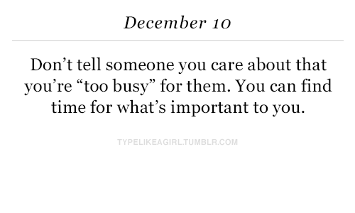 """Time, Com, and Can: December 10  Don't tell someone you care about that  you're """"too busy"""" for them. You can find  time for what's important to you.  PELIKEAGIRLTUMBLR.COM"""