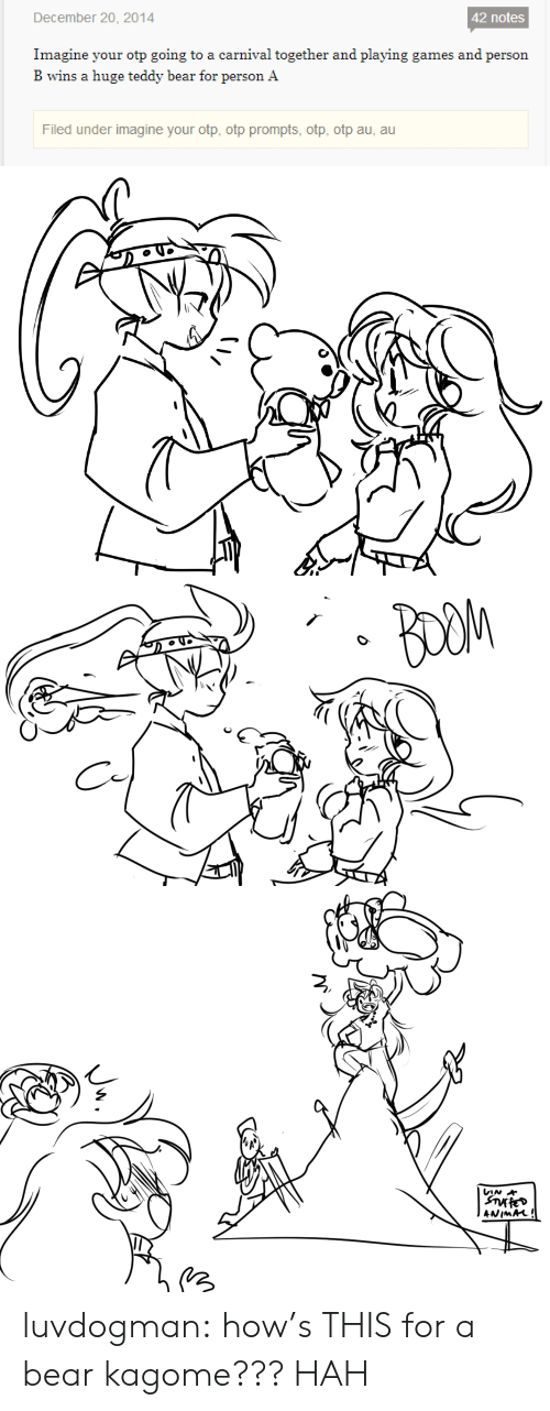 Target, Tumblr, and Animal: December 20, 2014  42 notes  Imagine your otp going to a carnival together and playing games and person  B wins a huge teddy bear for person A  Filed under imagine your otp, otp prompts, otp, otp au, au   BOOM   VIN  ANIMAL! luvdogman:  how's THIS for a bear kagome??? HAH
