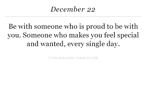 Proud, Single, and Com: December 22  Be with someone who is proud to be with  you. Someone who makes you feel special  and wanted, every single day  PELIKEAGIRLTUMBLR.COM