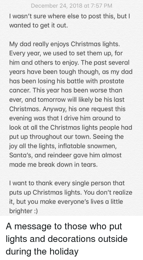 Christmas, Dad, and Break: December 24, 2018 at 7:57 PM  I wasn't sure where else to post this, but I  wanted to get it out.  My dad really enjoys Christmas lights  Every year, we used to set them up, for  him and others to enjoy. The past several  years have been tough though, as my dad  has been losing his battle with prostate  cancer. This year has been worse than  ever, and tomorrow will likely be his last  Christmas. Anyway, his one request this  evening was that I drive him around to  look at all the Christmas lights people had  put up throughout our town. Seeing the  joy all the lights, inflatable snowmen,  Santa's, and reindeer gave him almost  made me break down in tears.  I want to thank every single person that  puts up Christmas lights. You don't realize  it, but you make everyone's lives a little  brighter) A message to those who put lights and decorations outside during the holiday