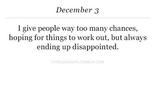 Disappointed, Work, and Com: December 3  I give people way too many chances,  hoping for things to work out, but always  ending up disappointed.  PELIKEAGIRLTUMBLR.COM