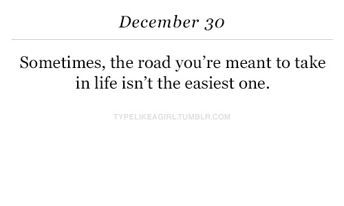 Life, The Road, and Com: December 30  Sometimes, the road you're meant to take  in life isn't the easiest one.  YPELIKEAGIRLTUMBLR.COM