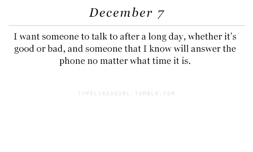What Time It Is: December 7  I want someone to talk to after a long day, whether it's  good or bad, and someone that I know will answer the  phone no matter what time it is.  MB