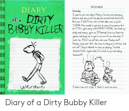 Candy, Money, and Dirty: DECEMBER  DIARY  Satuday  I used to not care about Manny. Sure he was annoying  before, and some stuff he did was normal little kid stuff.  DIRTY  BUBBY KILLER  of a  But now I HATE him. He's a little older now so you d  THINK Mom wouldn't give him as many free passes, but  he STILL gets away with EVERYTHING. He steals my  candy and money, gets me IP banned from my favourite  games, and bugs me to get a rise out of me, and when I  react, he TELLS on me! Hes even won Rowley over!  Rowley comes over ALL the time to hang out with him, and  not me! Theyre allowed to stay up playing Twisted  Wzard 3 ALL night while Im stuck in my room doing  homework!  Im With  Stew Pid  PLOOP  UV/Forskin4u  I have a new art style. I think it suits me more. Diary of a Dirty Bubby Killer