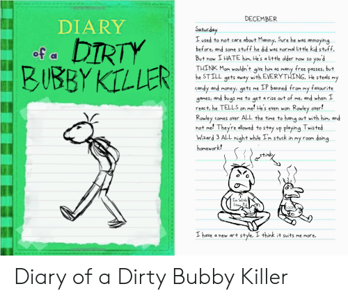 Candy, Money, and Dirty: DECEMBER  DIARY  Satuday  I used to not care about Manny. Sure he was annoying  before, and some stuff he did was normal little kid stuff.  DIRTY  BUBBY KILLER  of a  But now I HATE him. He's a little older now so you d  THINK Mom wouldn't give him as many free passes, but  he STILL gets away with EVERYTHING. He steals my  candy and money, gets me IP banned from my favourite  games, and bugs me to get a rise out of me, and when I  react, he TELLS on me! Hes even won Rowley over!  Rowley comes over ALL the time to hang out with him, and  not me! Theyre allowed to stay up playing Twisted  Wzard 3 ALL night while Im stuck in my room doing  homework!  Im With  Stew Pid  PLOOP  I have a new art style. I think it suits me more. Diary of a Dirty Bubby Killer