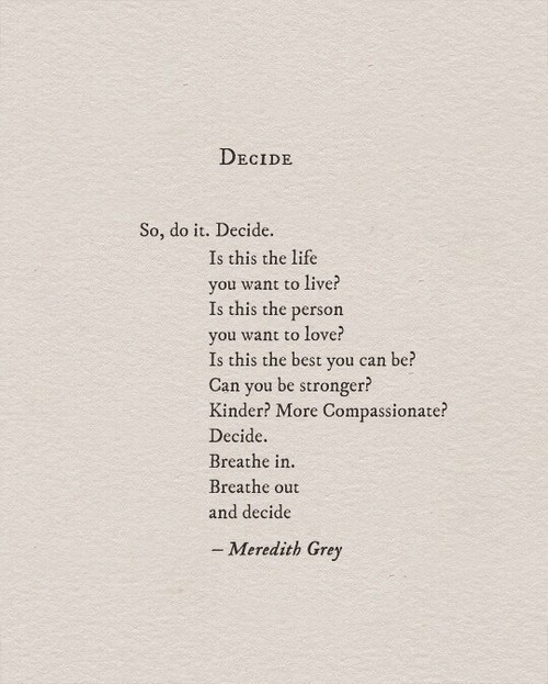ant: DECIDE  So, do it. Decide.  Is this the life  you want to live?  Is this the person  vou w  Is this the best you can be?  Can you be stronger?  Kinder? More Compassionate?  Decide.  Breathe in.  Breathe out  and decide  ant to love?  - Meredith Grey