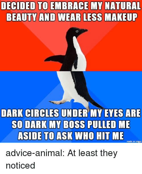 Advice, Tumblr, and Animal: DECIDED TO EMBRACE MY NATURAL  BEAUTY AND WEAR LESS  MAKEUF  DARK CIRCLES UNDER MY EVES ARE  SO DARK MY BOSS PULLED ME  ASIDE TO ASK WHO HIT ME  made on imgur advice-animal:  At least they noticed
