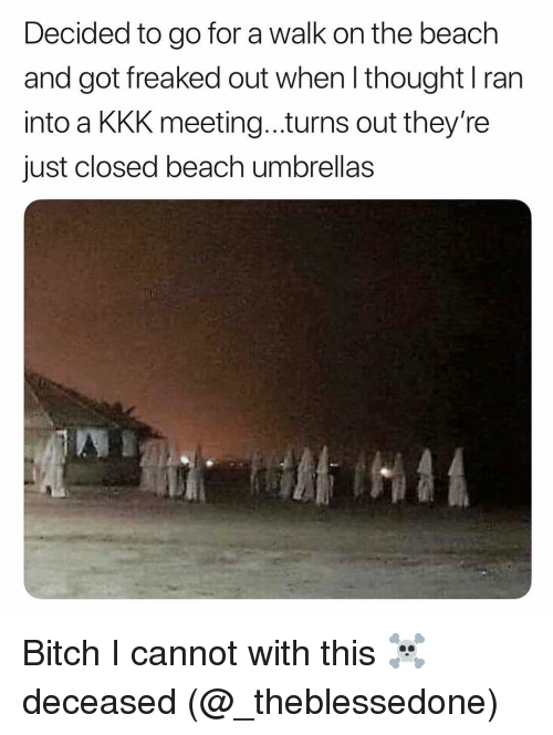 Bitch, Kkk, and Memes: Decided to go for a walk on the beach  and got freaked out when I thought I ran  into a KKK meeting...turns out they're  just closed beach umbrellas Bitch I cannot with this ☠️ deceased (@_theblessedone)