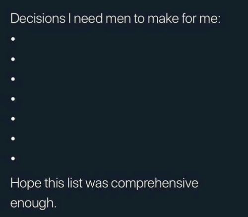 comprehensive: Decisions I need men to make for me:  Hope this list was comprehensive  enough