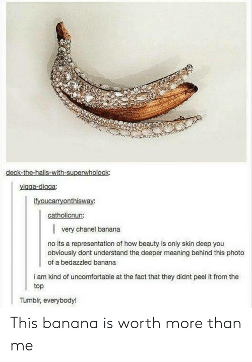 Superwholock: deck-the-halls-with-superwholock:  yigga-digga:  ifvoucarryonthisway:  catholicnun:  very chanel banana  no its a representation o how beauty is only skin deep you  obviously dont understand the deeper meaning behind this photo  of a bedazzled banana  i am kind of uncomfortable at the fact that they didnt peel it from the  top  Tumblr, everybody! This banana is worth more than me