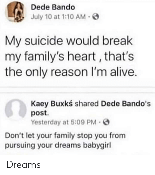 Alive, Bando, and Family: Dede Bando  July 10 at 1:10 AM  My suicide would break  my family's heart , that's  the only reason I'm alive.  Kaey Buxkś shared Dede Bando's  post.  Yesterday at 5:09 PM -  Don't let your family stop you from  pursuing your dreams babygirl Dreams