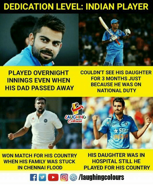 Dad, Family, and Hospital: DEDICATION LEVEL: INDIAN PLAYER  PLAYED OVERNIGHT  INNINGS EVEN WHEN  HIS DAD PASSED AWAY  COULDN'T SEE HIS DAUGHTER  FOR 3 MONTHS JUST  BECAUSE HE WAS ON  NATIONAL DUTY  LAUGHING  ar  WON MATCH FOR HIS COUNTRY  WHEN HIS FAMILY WAS STUCK  IN CHENNAI FLOOD  HIS DAUGHTER WAS IN  HOSPITAL STILL HE  PLAYED FOR HIS COUNTRY  a  回參/laughingcolours