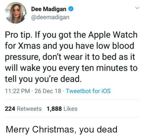 Apple, Apple Watch, and Christmas: Dee Madigan  @deemadigan  Pro tip. If you got the Apple Watch  for Xmas and you have low blood  pressure, don't wear it to bed as it  will wake you every ten minutes to  tell you you're dead.  11:22 PM 26 Dec 18 Tweetbot for iOS  224 Retweets 1,888 Likes Merry Christmas, you dead