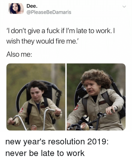 Fire, I Dont Give a Fuck, and Work: Dee  @PleaseBeDamaris  I don't give a fuck if I'm late to work. I  wish they would fire me.'  Also me: new year's resolution 2019: never be late to work