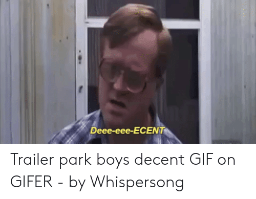 Bubbles Decent Meme: Deee-eee-ECENT Trailer park boys decent GIF on GIFER - by Whispersong