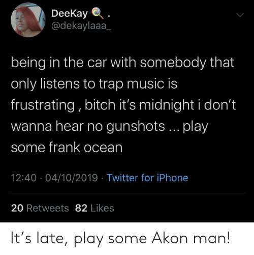 Frank Ocean: DeeKay  @dekaylaaa  being in the car with somebody that  only listens to trap music is  frustrating, bitch it's midnight i don't  wanna hear no gunshots... play  some frank ocean  12:40 04/10/2019 Twitter for iPhone  20 Retweets 82 Likes It's late, play some Akon man!