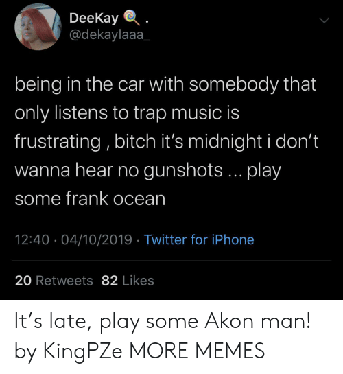 Frank Ocean: DeeKay  @dekaylaaa  being in the car with somebody that  only listens to trap music is  frustrating, bitch it's midnight i don't  wanna hear no gunshots... play  some frank ocean  12:40 04/10/2019 Twitter for iPhone  20 Retweets 82 Likes It's late, play some Akon man! by KingPZe MORE MEMES