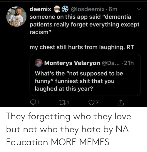 "Whats The: deemix  @losdeemix · 6m  someone on this app said ""dementia  patients really forget everything except  racism""  my chest stillI hurts from laughing. RT  Monterys Velaryon @Da... · 21h  What's the ""not supposed to be  funny"" funniest shit that you  laughed at this year? They forgetting who they love but not who they hate by NA-Education MORE MEMES"