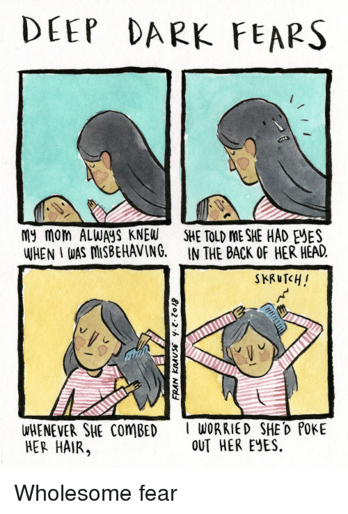 Head, Hair, and Wholesome: DEEP DARK FEAPS  My mom ALWAYS KNEW SHE TOLD ME SHE HAD EES  WHEN I WAS MSBEHAVING. IN THE BACK OF HER HEAD.  WHENEVER SHE ComBED  HER HAIR,  WORRIED SHE D POKE  OUT HER EYES. <p>Wholesome fear</p>