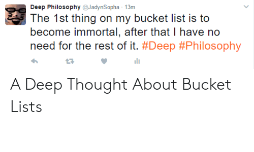 Deep Thought: Deep Philosophy@JadynSopha 13m  The 1st thing on my bucket list is to  become immortal, after that I have no  need for the rest of it. #Deep #Philosophy  27 A Deep Thought About Bucket Lists