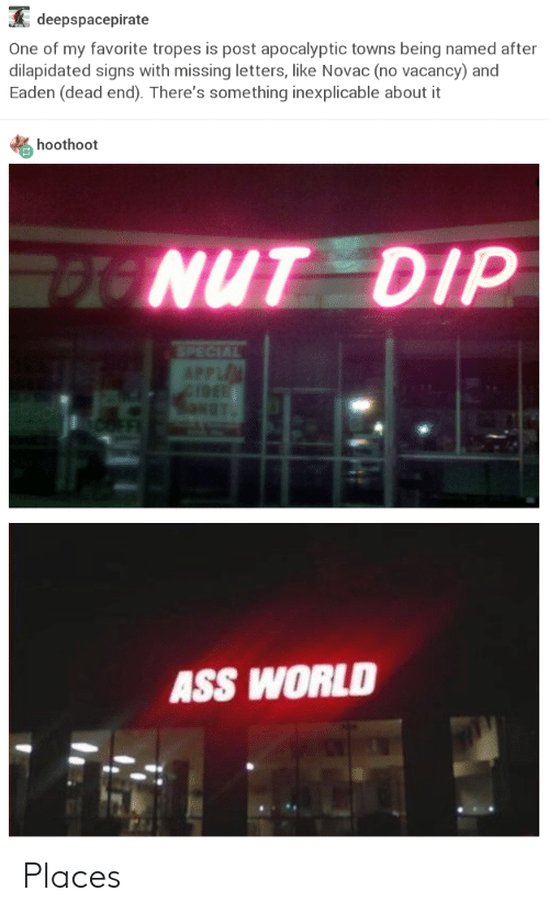 Ass, World, and Signs: deepspacepirate  One of my favorite tropes is post apocalyptic towns being named after  dilapidated signs with missing letters, like Novac (no vacancy) and  Eaden (dead end). There's something inexplicable about it  hoothoot  NUT DIP  ASS WORLD Places