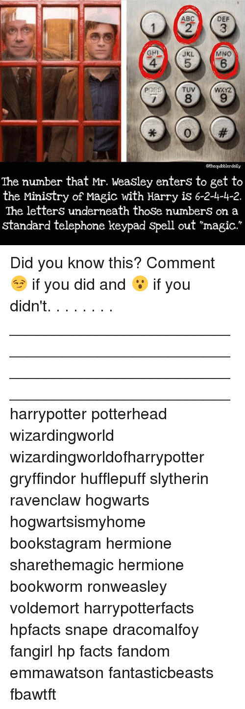 Mno: DEF  ABC  MNO  JKL  TUV  POPS  Gthequibblerdaily  The number that Mr. Weasley enters to get to  the Ministry of Magic with Harry is 6-2-4-4-2.  The letters underneath those numbers on a  standard telephone keypad spell out mmagic. Did you know this? Comment 😏 if you did and 😮 if you didn't. . . . . . . . __________________________________________________ __________________________________________________ harrypotter potterhead wizardingworld wizardingworldofharrypotter gryffindor hufflepuff slytherin ravenclaw hogwarts hogwartsismyhome bookstagram hermione sharethemagic hermione bookworm ronweasley voldemort harrypotterfacts hpfacts snape dracomalfoy fangirl hp facts fandom emmawatson fantasticbeasts fbawtft