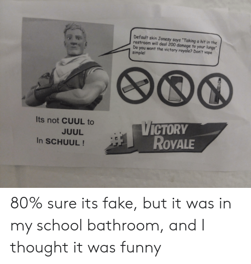 """Fake, Funny, and School: Default skin Jonesy says """"Taking a hit in the  restroom will deal 200 damage to your lungs""""  Do you want the victory royale? Don't vape  simple!  VICTORY  ROYALE  Its not CUUL to  JUUL  In SCHUUL! 80% sure its fake, but it was in my school bathroom, and I thought it was funny"""