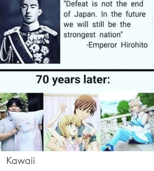 "Future, Japan, and Will: ""Defeat is not the end  of Japan. In the future  we will still be the  strongest nation""  -Emperor Hirohito  70 years later: Kawaii"