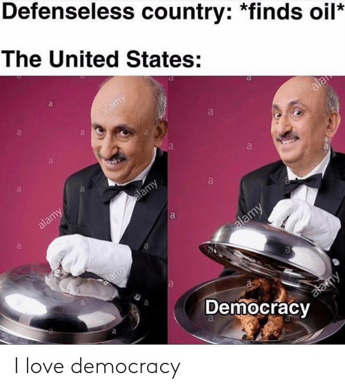 Love, United, and Dank Memes: Defenseless country: *finds oil*  The United States:  a  alamy  al  a  ala  al  a  alamy  alamy  alamy  lamy  al  Democracy  alamy I love democracy
