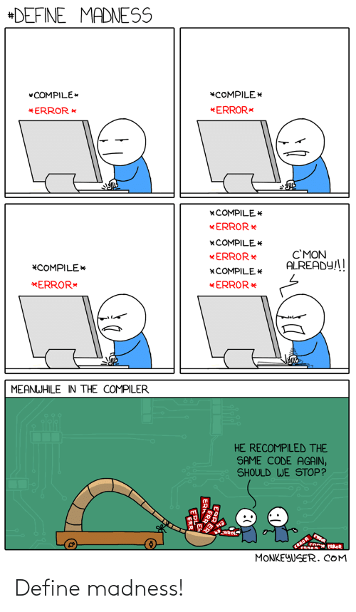 meanwhile: +DEFINE MADNESS  *COMPILE  *COMPILE*  *ERROR *  *ERROR*  *COMPILE *  * ERROR*  *COMPILE E  C'MON  ALREADY!!  *ERROR *  *COMPILE*  *COMPILE*  *ERROR*  * ERROR*  MEANWHILE IN THE COMPILER  HE RECOMPILED THE  SAME CODE AGAIN,  SHOULD WE STOP?  RROLS  ERROR  CRROA ERROR  MONKEYUSER. COM  ER Define madness!