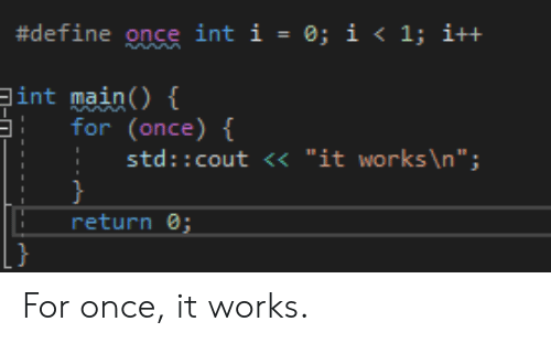"""Cout:  #define once int 1-0; i < 1; i++  int main()  for(once)  std:: cout <<""""it works \n"""";  return For once, it works."""